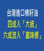 台灣進口棉籽油四成入大統,六成流入富味鄉-台灣e新聞