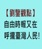【劉鑒觀點】自由時報又在呼攏臺灣人民!|台灣e新聞