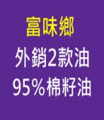 富味鄉外銷2款油 95%棉籽油 - 台灣e新聞