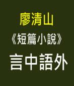 廖清山  《短篇小說》 言中語外-台灣e新聞