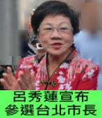 呂秀蓮宣布參選台北市長 - 台灣e新聞