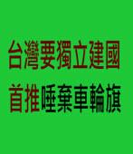 台灣要獨立建國 首推唾棄車輪旗- 台灣e新聞