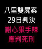 八里雙屍案29日判決 謝心狠手辣應判死刑 - 台灣e新聞