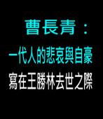 曹長青:一代人的悲哀與自豪——寫在王勝林去世之際  - 台灣e新聞