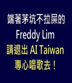 端著茅坑不拉屎的 Freddy Lim,請退出 AI Taiwan 專心唱歌去!-台灣e新聞