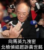 向馬英九洩密 北檢偵結起訴黃世銘- 台灣e新聞