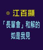 「長輩會」和解的如是我見 -◎江百顯 -台灣e新聞