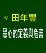 黑心的定義與危害  -◎田年豐 -台灣e新聞