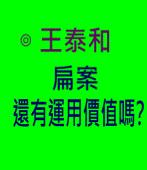 扁案還有運用價值嗎?- ◎王泰和-台灣e新聞