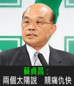 蘇貞昌:兩個太陽說 親痛仇快 - 台灣e新聞