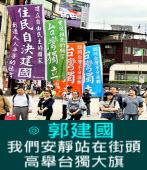 我們安靜站在街頭 高舉台獨大旗 - ◎ 郭建國- 台灣e新聞