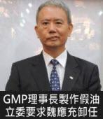 GMP理事長製作假油 立委要求魏應充卸任 - 台灣e新聞