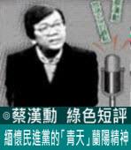 緬懷民進黨的「青天」蘭陽精神∣◎蔡漢勳∣台灣e新聞