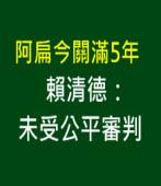 阿扁今關滿5年 賴清德:未受公平審判 -台灣e新聞