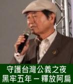 【陳唐山主講】守護台灣公義之夜 黑牢五年-釋放阿扁 -台灣e新聞