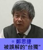 被誤解的「台獨」- ◎鄭思捷-台灣e新聞