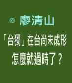 「台獨」在台尚未成形,怎麼就過時了?- ◎廖清山 -台灣e新聞
