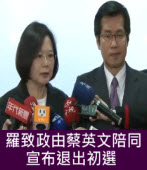 羅致政由蔡英文陪同宣布退出初選 - 台灣e新聞