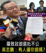 羅致政退選批不公 高志鵬:有人逼你退嗎?- 台灣e新聞
