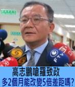 高志鵬嗆羅致政:多2個月能改變5倍差距嗎? - 台灣e新聞