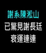 謝系陳淞山已驚見謝長廷衰運連連 -◎陳淞山 - 台灣e新聞