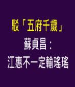 駁「五府千歲」 蘇貞昌:江惠不一定輸瑤瑤- 台灣e新聞