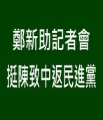 鄭新助記者會挺陳致中返民進黨 - 台灣e新聞