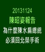 20131124為什麼陳水扁總統必須回北榮手術 -陳昭姿報告 -台灣e新聞