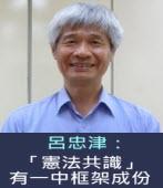 呂忠津:「憲法共識」有一中框架成份-台灣e新聞