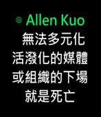 無法多元化、活潑化的媒體或組織的下場就是死亡-◎Allen Kuo  -台灣e新聞