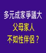多元成家爭議大,父母家人不如性伴侶?-台灣e新聞