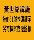黃世銘說謊 特他61號卷證顯示另有檢察官遭監聽 -台灣e新聞
