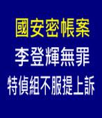國安密帳案╱李登輝一審無罪 特偵組不服提上訴-台灣e新聞