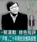 「尹案」二十年祭的浩憾與感慨 ∣◎ 蔡漢勳∣台灣e新聞