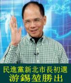 民進黨新北市長初選 游錫?勝出 -台灣e新聞