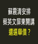 蘇震清安排蔡英文屏東開講 還選舉債?-台灣e新聞
