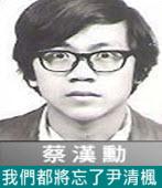 我們都將忘了尹清楓∣◎ 蔡漢勳∣台灣e新聞