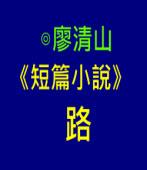 《短篇小說》路 -◎廖清山-台灣e新聞