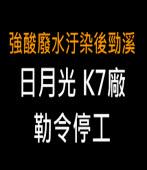 日月光K7廠 勒令停工-台灣e新聞