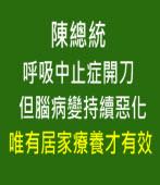 陳總統呼吸中止症開刀,但腦病變持續惡化,唯有居家療養才有效-陳水扁辦公室新聞稿-台灣e新聞
