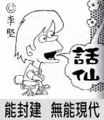 「話仙」專欄:能封建 無能現代- ◎李堅-台灣e新聞