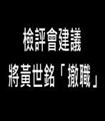 檢評會建議:將黃世銘「撤職」 -台灣e新聞