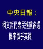 中央日報:柯文哲代表民進黨參選機率微乎其微 - 台灣e新聞