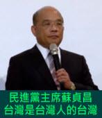 蘇貞昌出席「華人民主書院」募款餐會:台灣是台灣人的台灣 -台灣e新聞