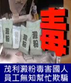 茂利澱粉毒害國人,員工無知幫忙欺騙-台灣e新聞