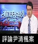 公視「有話好說」節目評論尹清楓案 -台灣e新聞