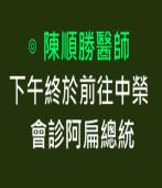 下午終於前往中榮會診阿扁總統 -◎陳順勝醫師- 台灣e新聞