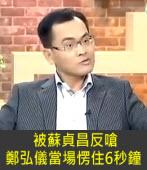被蘇貞昌反嗆 鄭弘儀當場愣住6秒鐘 -台灣e新聞