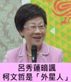 呂秀蓮暗諷柯文哲是「外星人」- 台灣e新聞