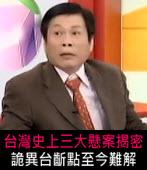 台灣史上三大懸案揭密,詭異台齗點至今難解- 台灣e新聞